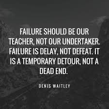 "Text: ""Failure should be our teacher, not our undertaker. Failure is delay, not defeat. It is a temporary detour, not a dead end. -- Denis Waitley"