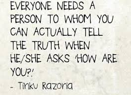 """Quote: """"Everyone needs a person to whom you can actually tell the truth when he/she asks 'how are you?' -- Tinku Razoria"""